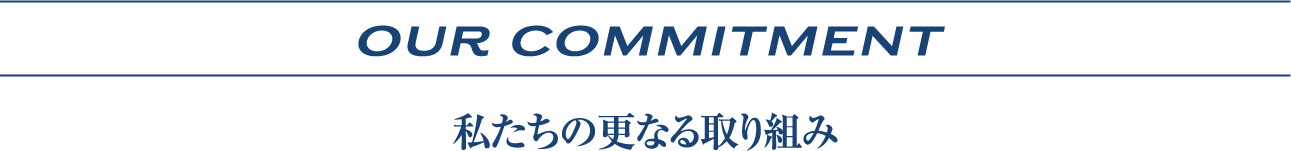 OUR COMMITMENT | 私たちの更なる取り組み